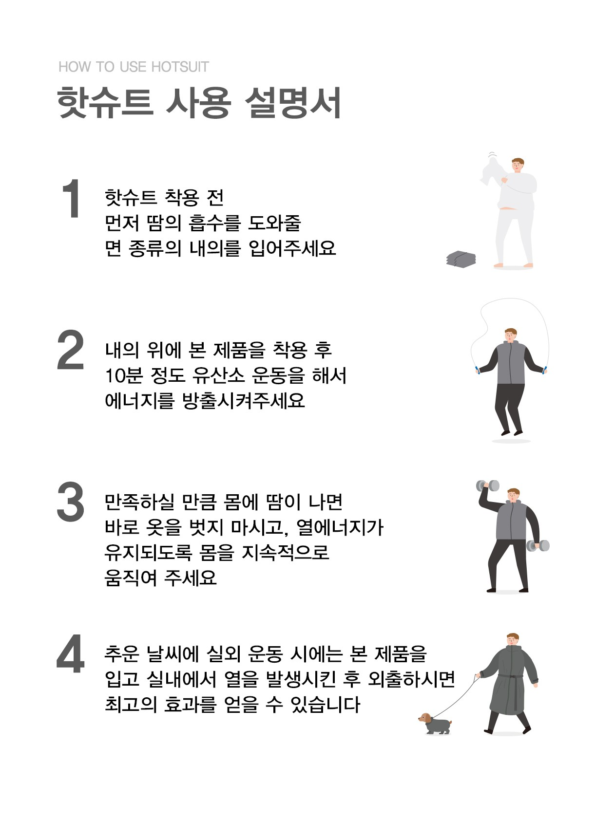 1.핫슈트 착용전 먼저 땀의 흡수를 도와줄 면 종류의 내의를 입어주세요 2.내의 위에 본제품을 착용 후 10분정도 유산소 운동을 해서 에너지를 방출시켜주세요 3.만족하실 만큼 몸에 땀이나면 바로 옷을 벗지 마시고, 열에너지가 유지되도록 몸을 지속적으로 움직여 주세요 4.추운 날씨에 실외 운동시에는 본제품을 입고 실내에서 열을 발생시킨 후 외출하시면 최고의 효과를 얻을 수 있습니다.
