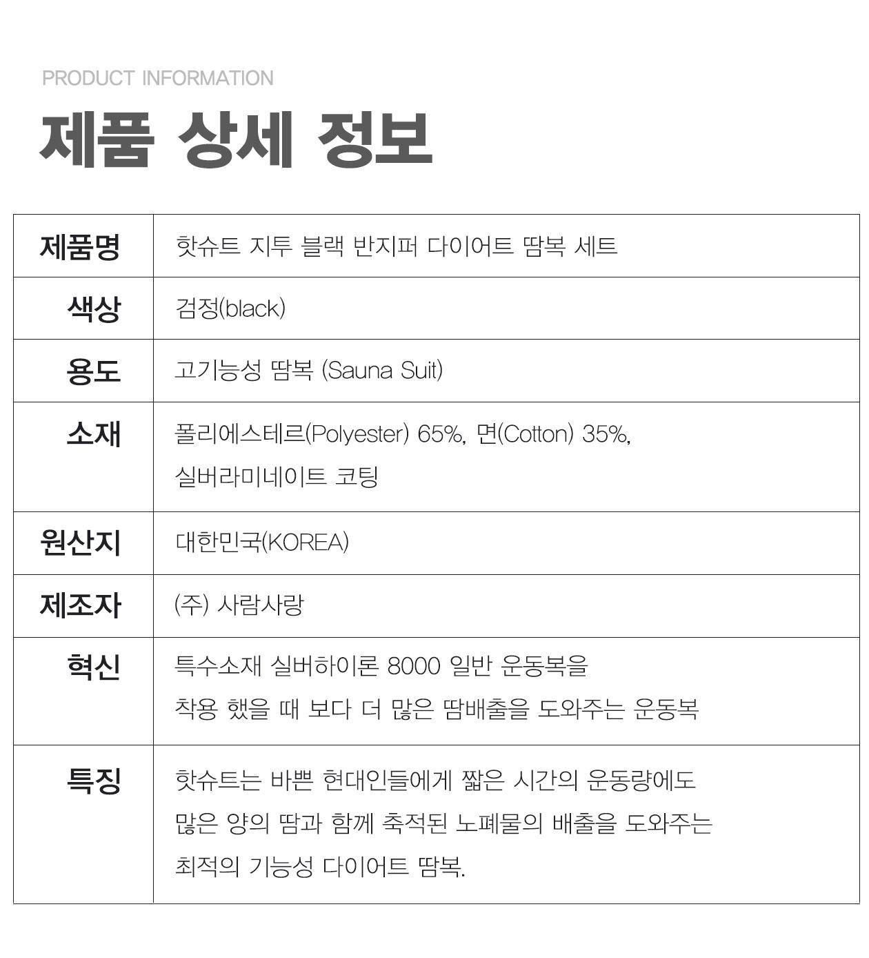 제품명 핫슈트 지투 블랙 반지퍼 다이어트 땀복 세트 색상 검정(Black) 용도 고기능성 땀복(Sauna Suit) 소재 폴리에스테르(Polyester)65%, 면(Cotton)35%,실버라미네이트 코팅 원산지 대한민국(KOREA) 제조자 (주)사람사랑 혁신 특수소재 실버하이론 8000 일반 운동복을 착용 했을 때 보다 더 많은 땀배출을 도와주는 다이어트 땀복 특징 핫슈트는 바쁜 현대인들에게 짧은 시간의 운동량에도 많은 양의 땀과 함께 축적된 노폐물의 배출을 도와주는 최적의 기능성 다이어트 땀복