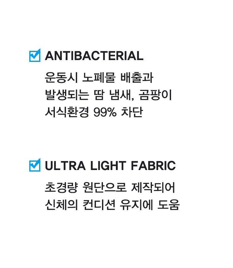 ANTIBACTERIAL 운동시 노폐물 배출과 발생되는 땀 냄새, 곰팡이 서식환경 99% 차단 ULTRA LIGHT FABRIC 초경량 원단으로 제작되어 신체의 컨디션 유지에 도움
